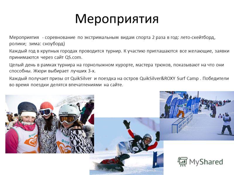 Мероприятия Мероприятия - соревнование по экстримальным видам спорта 2 раза в год: лето-скейтборд, ролики; зима: сноуборд) Каждый год в крупных городах проводится турнир. К участию приглашаются все желающие, заявки принимаются через сайт QS.com. Целы