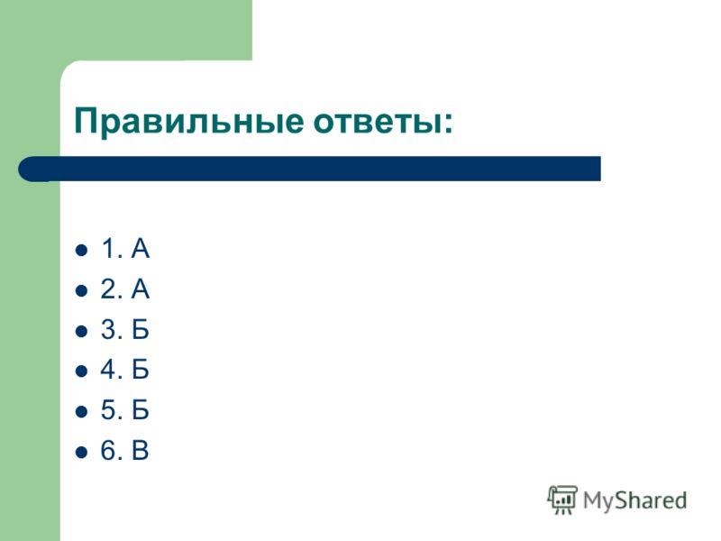 Правильные ответы: 1. А 2. А 3. Б 4. Б 5. Б 6. В