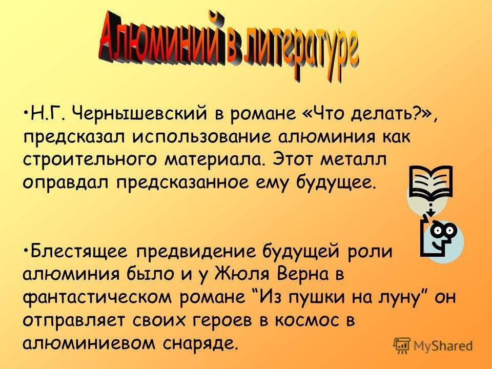 Н.Г. Чернышевский в романе «Что делать?», предсказал использование алюминия как строительного материала. Этот металл оправдал предсказанное ему будущее. Блестящее предвидение будущей роли алюминия было и у Жюля Верна в фантастическом романе Из пушки