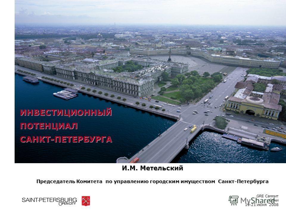 И.М. Метельский Председатель Комитета по управлению городским имуществом Санкт-Петербурга ИНВЕСТИЦИОННЫЙПОТЕНЦИАЛСАНКТ-ПЕТЕРБУРГА GRE Саммит Сочи 19-21 июня 2008
