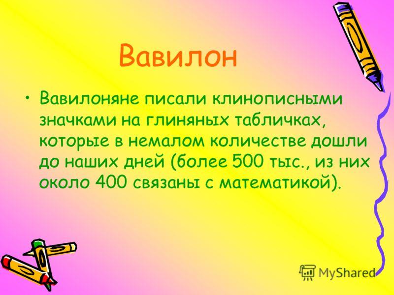 Вавилон Вавилоняне писали клинописными значками на глиняных табличках, которые в немалом количестве дошли до наших дней (более 500 тыс., из них около 400 связаны с математикой).