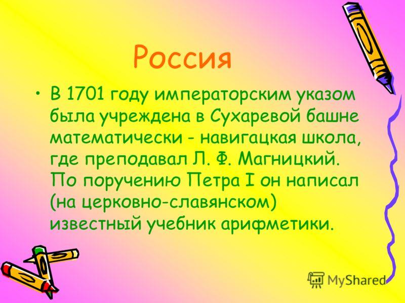 Россия В 1701 году императорским указом была учреждена в Сухаревой башне математически - навигацкая школа, где преподавал Л. Ф. Магницкий. По поручению Петра I он написал (на церковно-славянском) известный учебник арифметики.