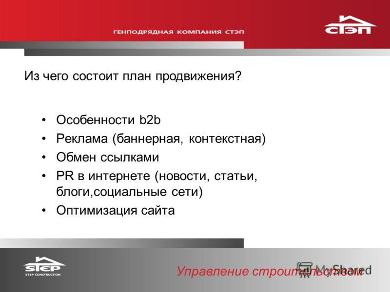 Управление строительством Из чего состоит план продвижения? Особенности b2b Реклама (баннерная, контекстная) Обмен ссылками PR в интернете (новости, статьи, блоги,социальные сети) Оптимизация сайта