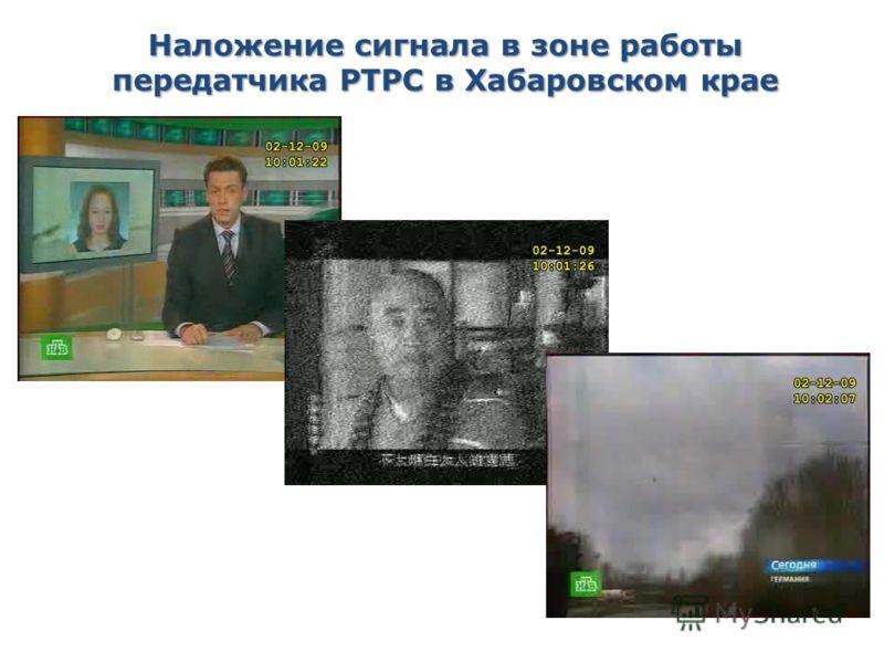 Наложение сигнала в зоне работы передатчика РТРС в Хабаровском крае Увеличение количества телерадиопрограмм из Китая