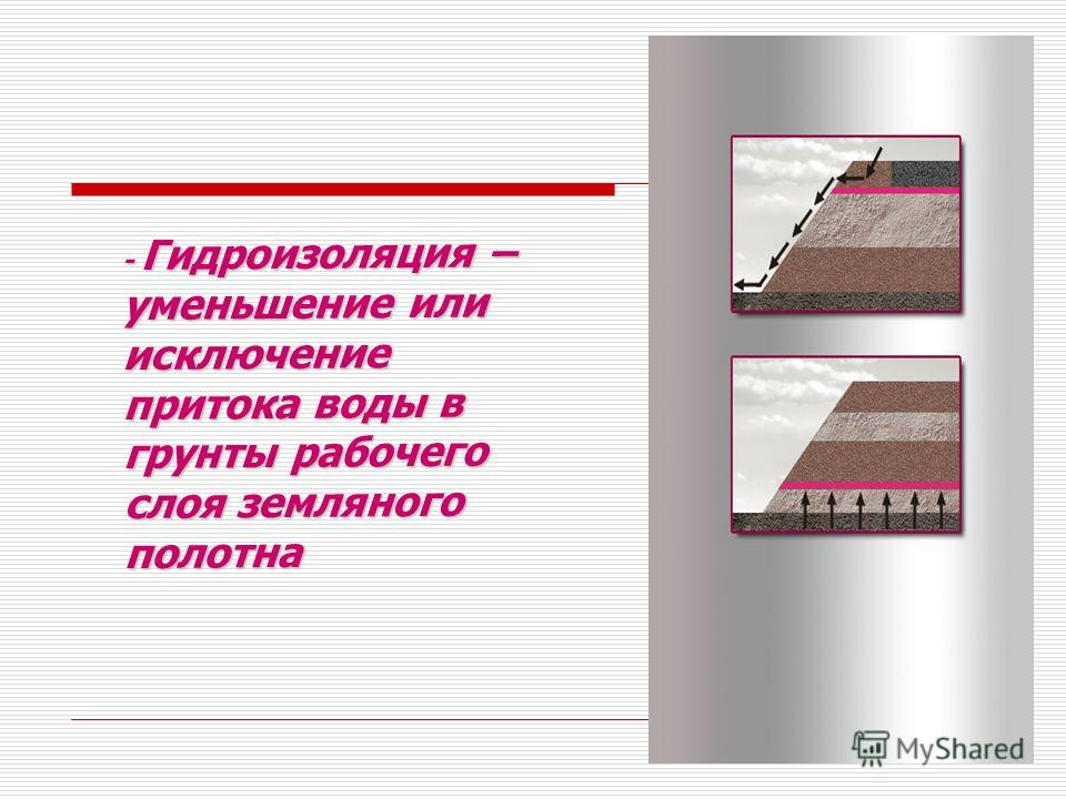 - Гидроизоляция – уменьшение или исключение притока воды в грунты рабочего слоя земляного полотна