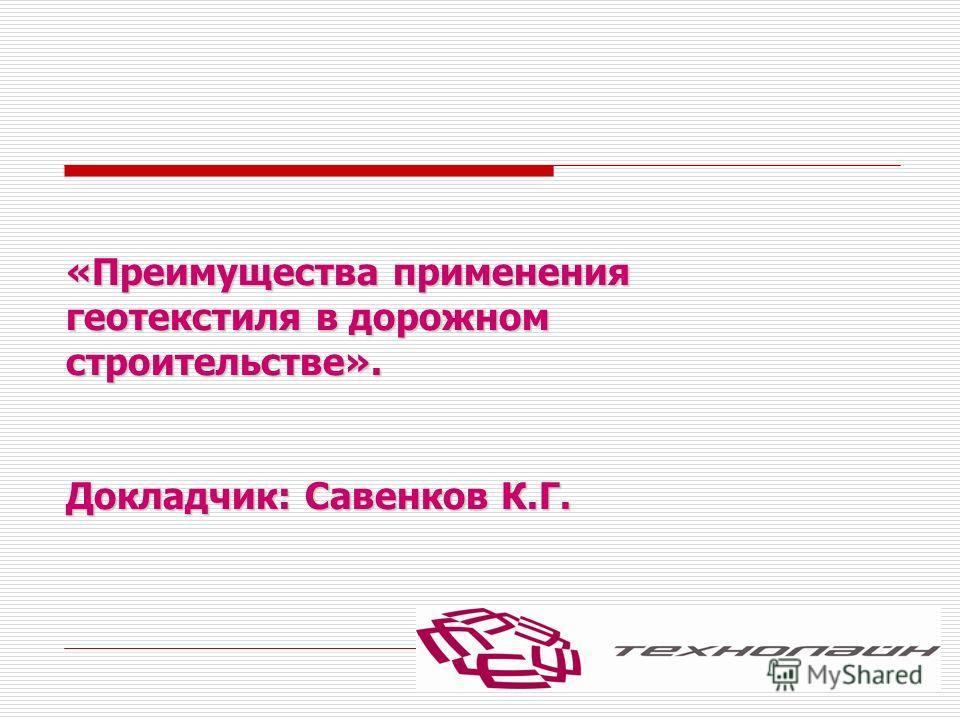 «Преимущества применения геотекстиля в дорожном строительстве». Докладчик: Савенков К.Г.