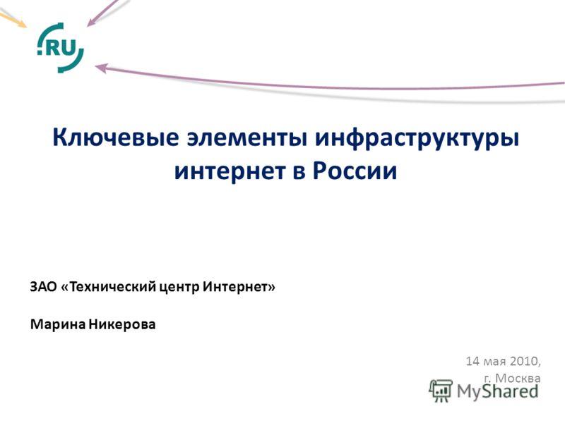 Ключевые элементы инфраструктуры интернет в России ЗАО «Технический центр Интернет» Марина Никерова 14 мая 2010, г. Москва