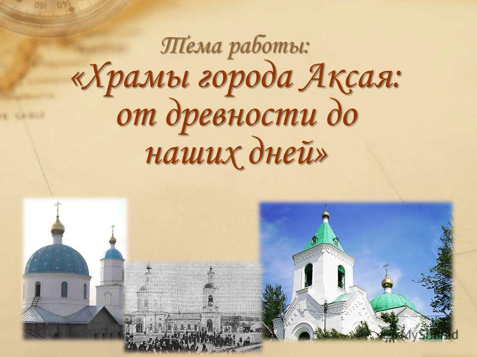 Тема работы: «Храмы города Аксая: от древности до наших дней»