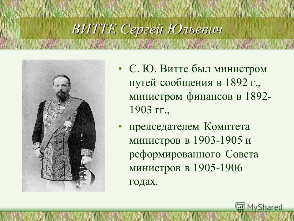 ВИТТЕ Сергей Юльевич С. Ю. Витте был министром путей сообщения в 1892 г., министром финансов в 1892- 1903 гг., председателем Комитета министров в 1903-1905 и реформированного Совета министров в 1905-1906 годах.