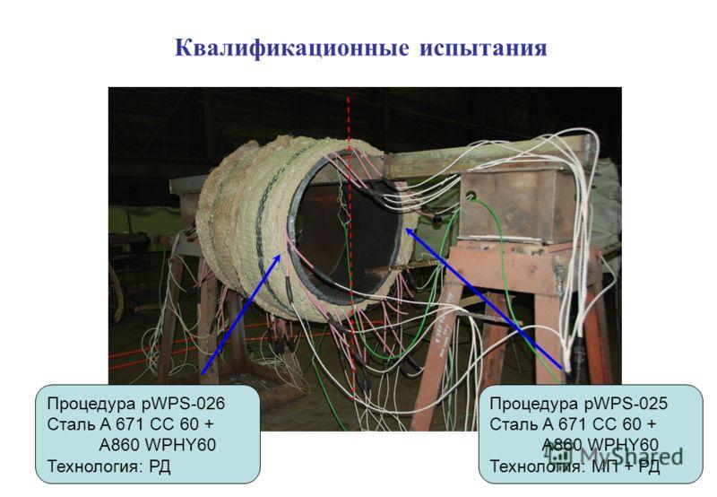 Квалификационные испытания Процедура pWPS-026 Сталь A 671 CC 60 + A860 WPHY60 Технология: РД Процедура pWPS-025 Сталь A 671 CC 60 + A860 WPHY60 Технология: МП + РД
