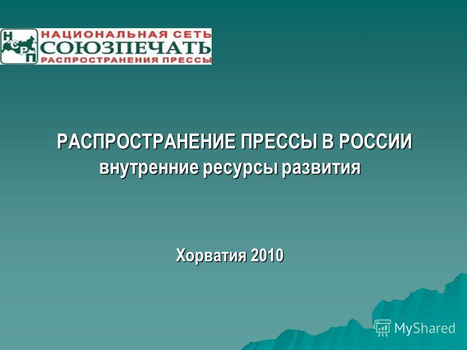 РАСПРОСТРАНЕНИЕ ПРЕССЫ В РОССИИ РАСПРОСТРАНЕНИЕ ПРЕССЫ В РОССИИ внутренние ресурсы развития Хорватия 2010