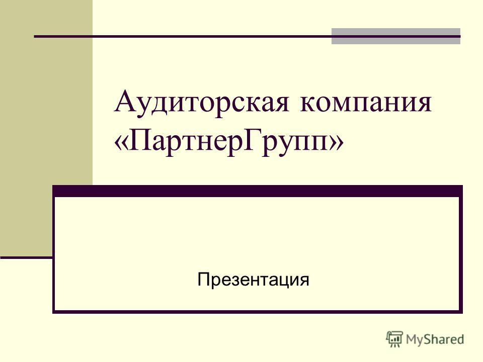 Аудиторская компания «ПартнерГрупп» Презентация