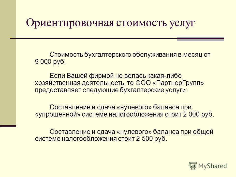Ориентировочная стоимость услуг Стоимость бухгалтерского обслуживания в месяц от 9 000 руб. Если Вашей фирмой не велась какая-либо хозяйственная деятельность, то ООО «ПартнерГрупп» предоставляет следующие бухгалтерские услуги: Составление и сдача «ну