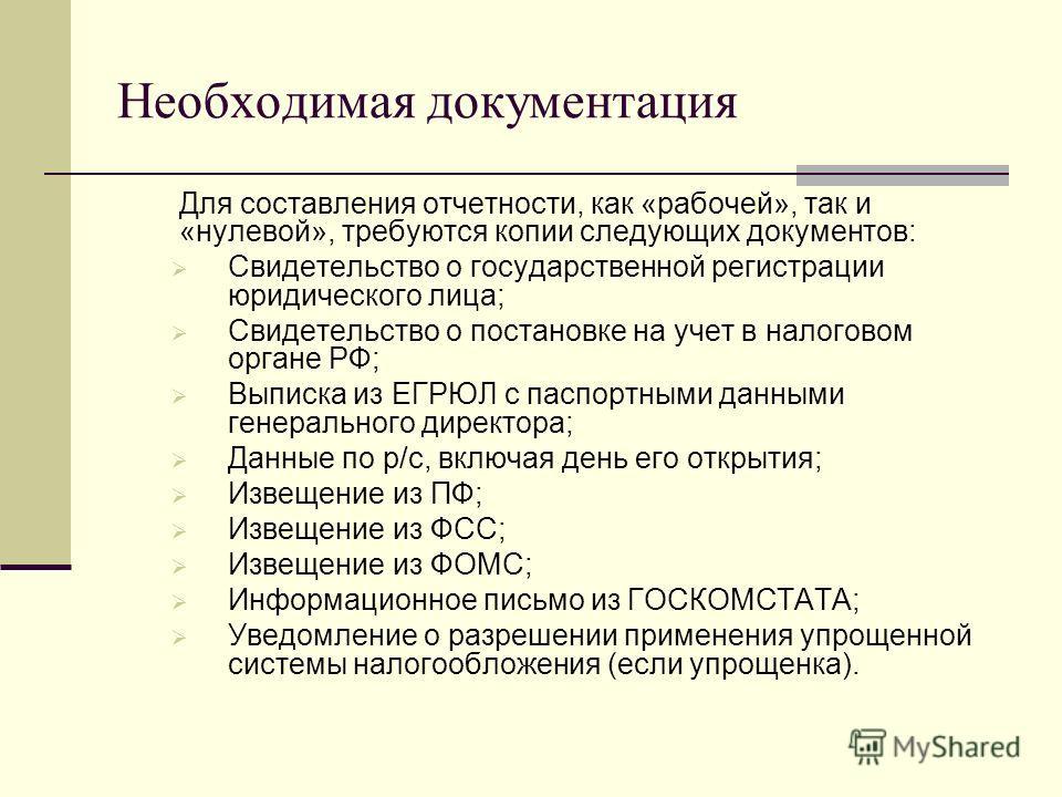 Необходимая документация Для составления отчетности, как «рабочей», так и «нулевой», требуются копии следующих документов: Свидетельство о государственной регистрации юридического лица; Свидетельство о постановке на учет в налоговом органе РФ; Выписк