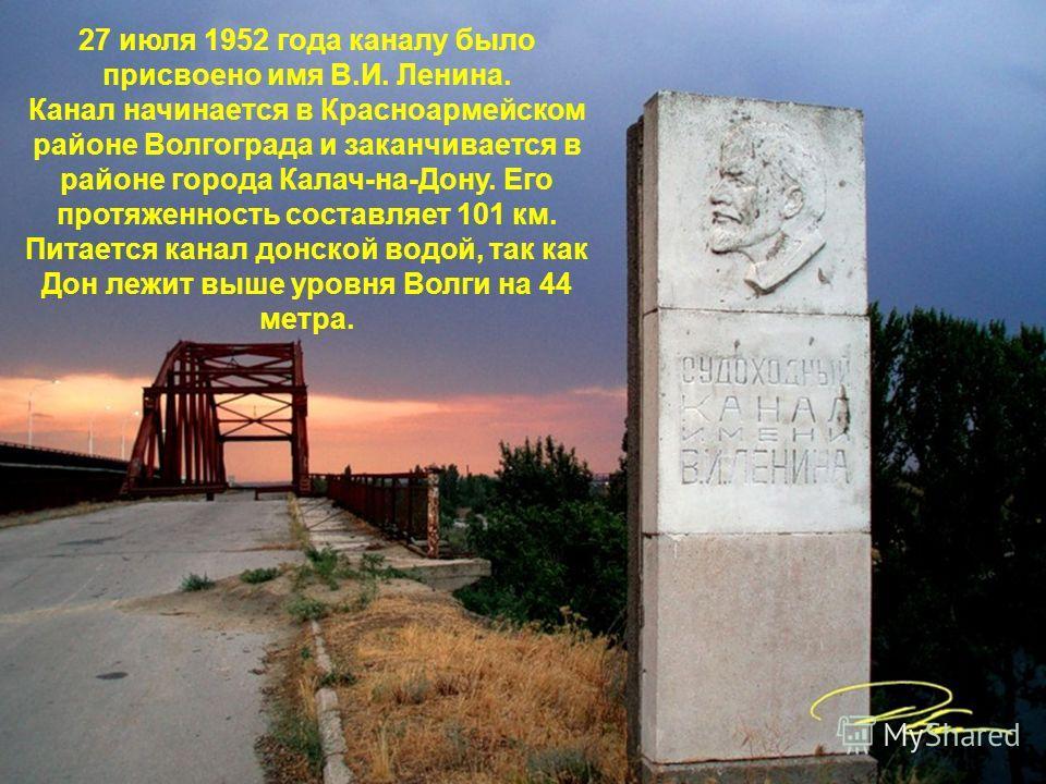 27 июля 1952 года каналу было присвоено имя В.И. Ленина. Канал начинается в Красноармейском районе Волгограда и заканчивается в районе города Калач-на-Дону. Его протяженность составляет 101 км. Питается канал донской водой, так как Дон лежит выше уро