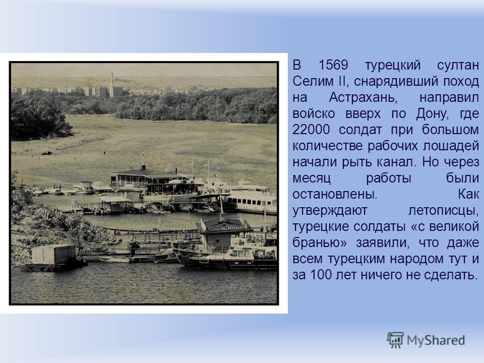 В 1569 турецкий султан Селим II, снарядивший поход на Астрахань, направил войско вверх по Дону, где 22000 солдат при большом количестве рабочих лошадей начали рыть канал. Но через месяц работы были остановлены. Как утверждают летописцы, турецкие солд
