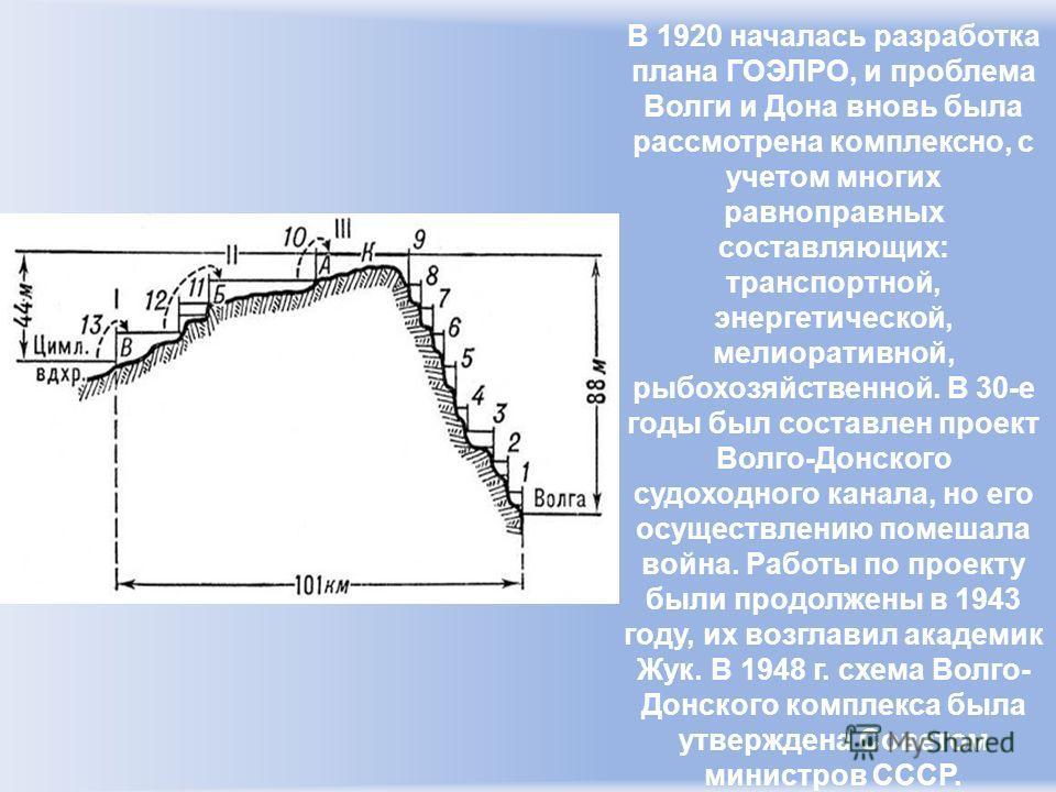 В 1920 началась разработка плана ГОЭЛРО, и проблема Волги и Дона вновь была рассмотрена комплексно, с учетом многих равноправных составляющих: транспортной, энергетической, мелиоративной, рыбохозяйственной. В 30-е годы был составлен проект Волго-Донс