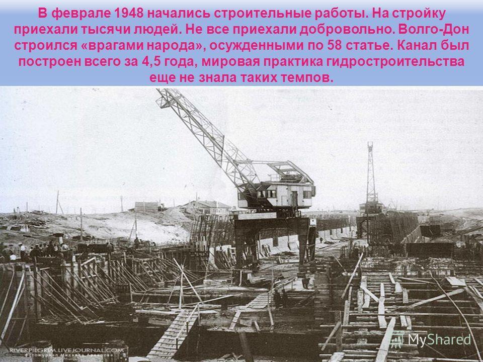 В феврале 1948 начались строительные работы. На стройку приехали тысячи людей. Не все приехали добровольно. Волго-Дон строился «врагами народа», осужденными по 58 статье. Канал был построен всего за 4,5 года, мировая практика гидростроительства еще н