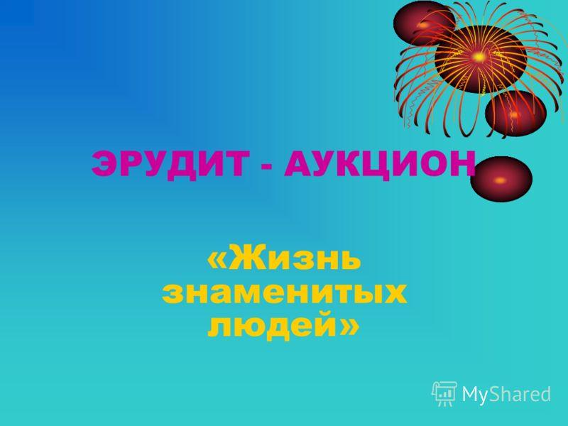 ЭРУДИТ - АУКЦИОН «Жизнь знаменитых людей»
