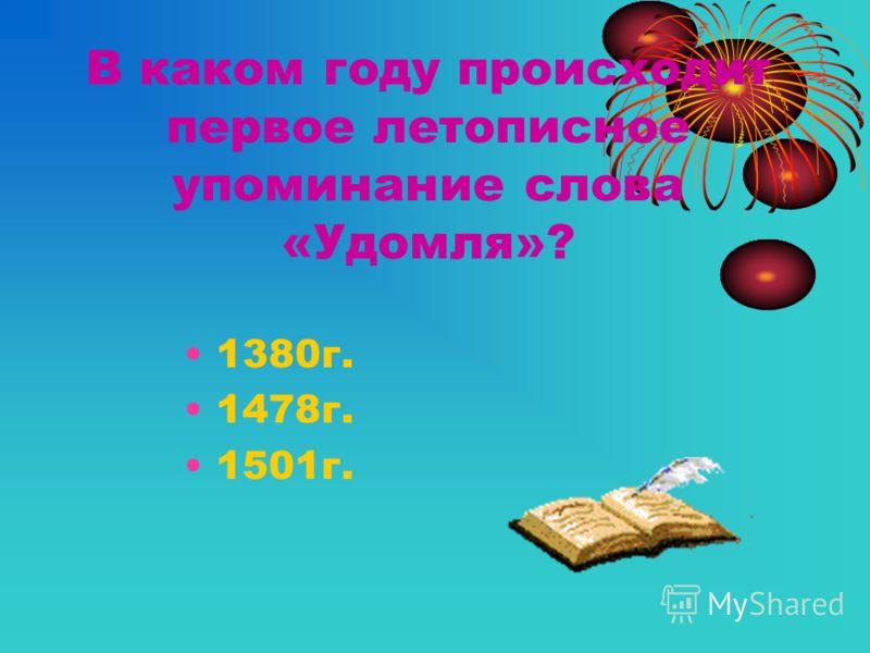 В каком году происходит первое летописное упоминание слова «Удомля»? 1380г. 1478г. 1501г.