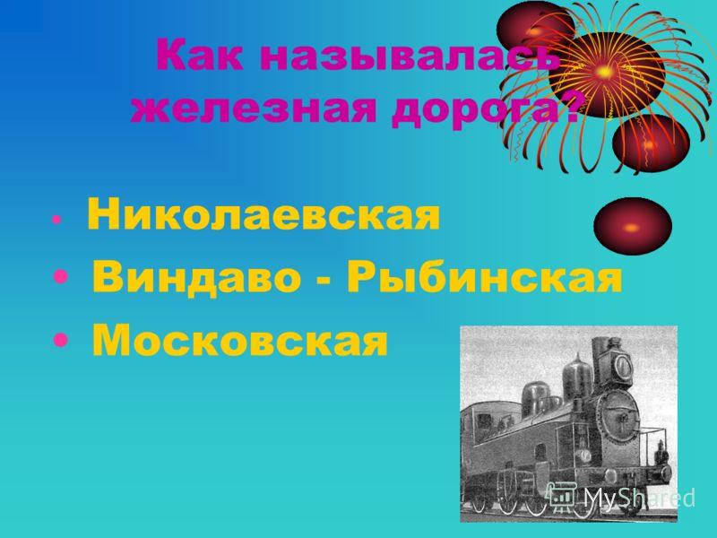 Как называлась железная дорога? Николаевская Виндаво - Рыбинская Московская