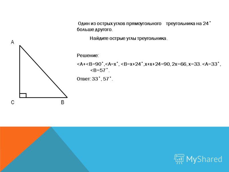 Один из острых углов прямоугольного треугольника на 24˚ больше другого. Найдите острые углы треугольника. Решение: