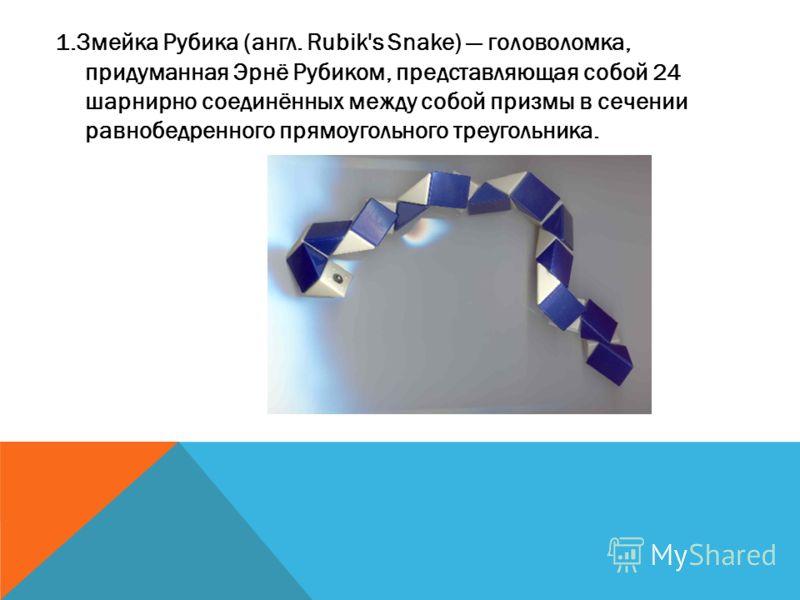 1.Змейка Рубика (англ. Rubik's Snake) головоломка, придуманная Эрнё Рубиком, представляющая собой 24 шарнирно соединённых между собой призмы в сечении равнобедренного прямоугольного треугольника.