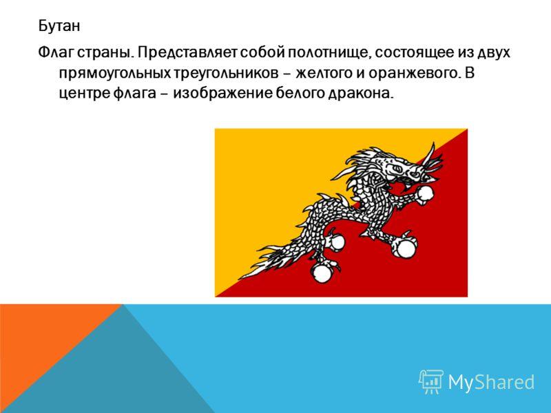 Бутан Флаг страны. Представляет собой полотнище, состоящее из двух прямоугольных треугольников – желтого и оранжевого. В центре флага – изображение белого дракона.