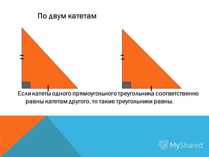 Если катеты одного прямоугольного треугольника соответственно равны катетам другого, то такие треугольники равны. По двум катетам
