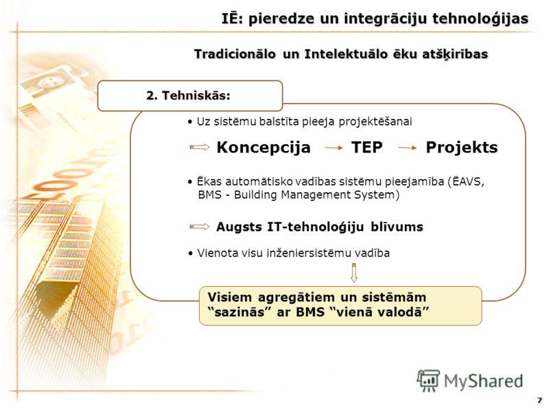 7 Uz sistēmu balstīta pieeja projektēšanai Ēkas automātisko vadības sistēmu pieejamība (ĒAVS, BMS - Building Management System) Vienota visu inženiersistēmu vadība 2. Tehniskās: Augsts IT-tehnoloģiju blīvums Koncepcija TEP Projekts Tradicionālo un In
