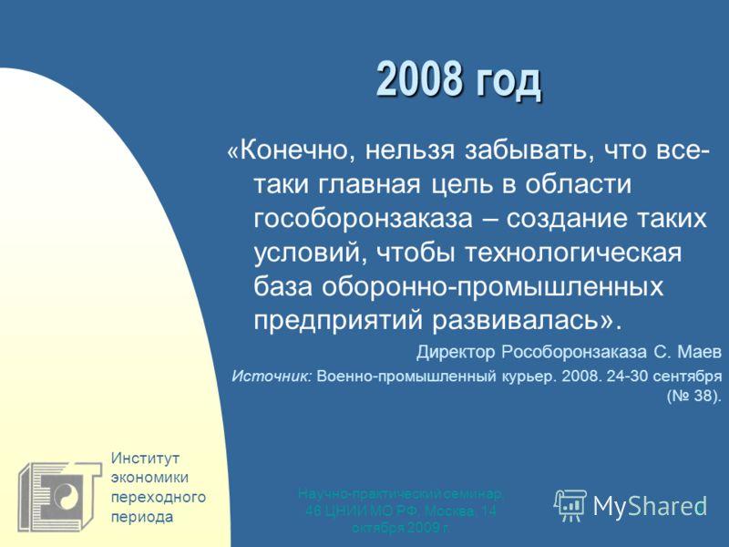 Научно-практический семинар, 46 ЦНИИ МО РФ, Москва, 14 октября 2009 г. 6 2008 год « Конечно, нельзя забывать, что все- таки главная цель в области гособоронзаказа – создание таких условий, чтобы технологическая база оборонно-промышленных предприятий