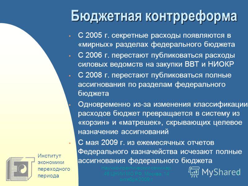 Научно-практический семинар, 46 ЦНИИ МО РФ, Москва, 14 октября 2009 г. 9 Бюджетная контрреформа С 2005 г. секретные расходы появляются в «мирных» разделах федерального бюджета С 2006 г. перестают публиковаться расходы силовых ведомств на закупки ВВТ