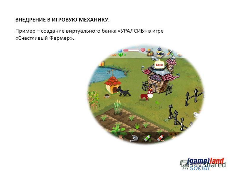 social ВНЕДРЕНИЕ В ИГРОВУЮ МЕХАНИКУ. Пример – создание виртуального банка «УРАЛСИБ» в игре «Счастливый Фермер».