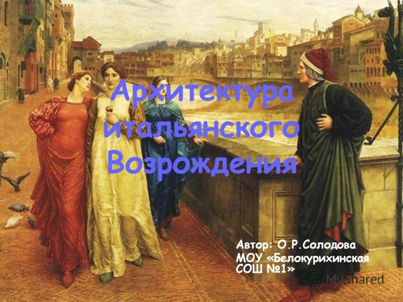 Архитектура итальянского Возрождения Автор: О.Р.Солодова МОУ «Белокурихинская СОШ 1»