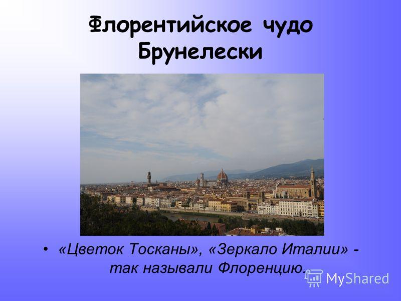 Флорентийское чудо Брунелески «Цветок Тосканы», «Зеркало Италии» - так называли Флоренцию.