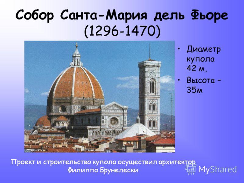 Собор Санта-Мария дель Фьоре (1296-1470) Диаметр купола 42 м, Высота – 35м Проект и строительство купола осуществил архитектор Филиппо Брунелески