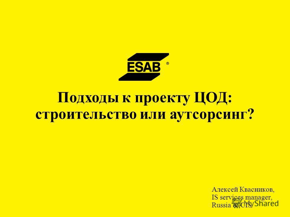 Алексей Квасников, IS services manager, Russia & CIS Подходы к проекту ЦОД: строительство или аутсорсинг?