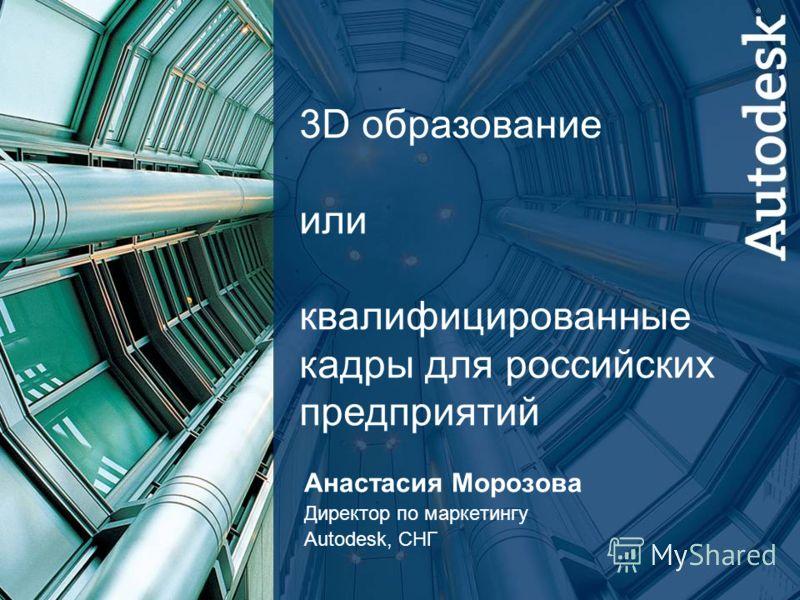 3D образование или квалифицированные кадры для российских предприятий Анастасия Морозова Директор по маркетингу Autodesk, СНГ