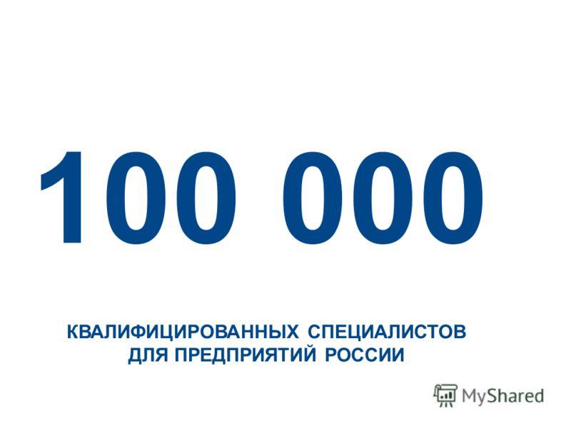 100 000 КВАЛИФИЦИРОВАННЫХ СПЕЦИАЛИСТОВ ДЛЯ ПРЕДПРИЯТИЙ РОССИИ