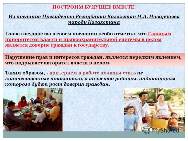 ПОСТРОИМ БУДУЩЕЕ ВМЕСТЕ! Из послания Президента Республики Казахстан Н.А. Назарбаева народу Казахстана Глава государства в своем послании особо отметил, что Главным приоритетом власти и правоохранительной системы в целом является доверие граждан к го