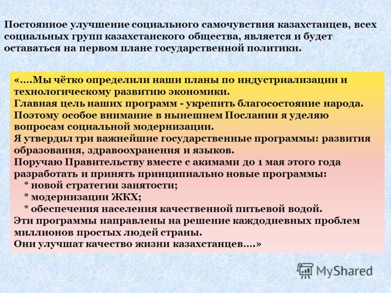 Постоянное улучшение социального самочувствия казахстанцев, всех социальных групп казахстанского общества, является и будет оставаться на первом плане государственной политики. «….Мы чётко определили наши планы по индустриализации и технологическому