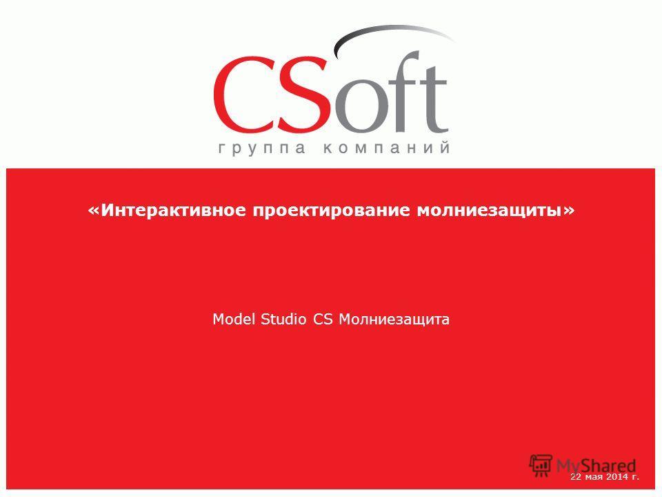 «Интерактивное проектирование молниезащиты» Model Studio CS Молниезащита 22 мая 2014 г.