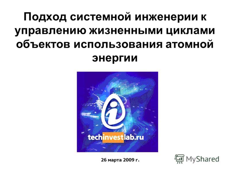 Подход системной инженерии к управлению жизненными циклами объектов использования атомной энергии 26 марта 2009 г.