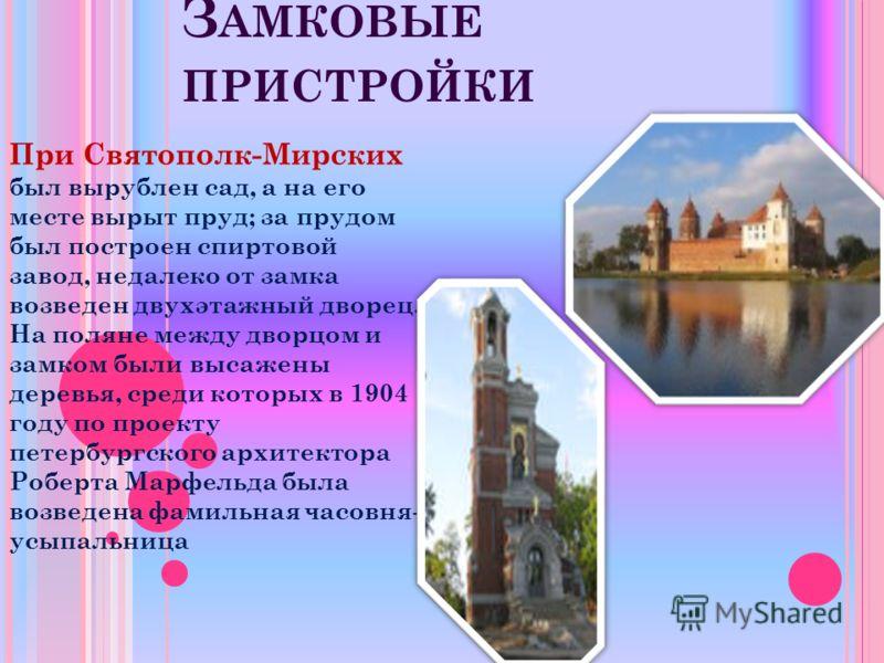 З АМКОВЫЕ ПРИСТРОЙКИ При Святополк-Мирских был вырублен сад, а на его месте вырыт пруд; за прудом был построен спиртовой завод, недалеко от замка возведен двухэтажный дворец. На поляне между дворцом и замком были высажены деревья, среди которых в 190