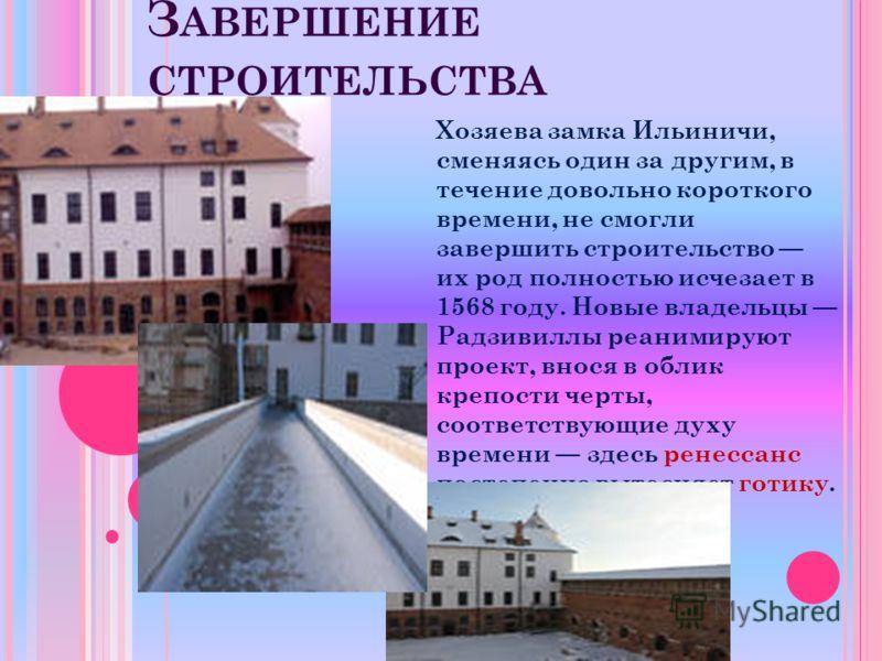 З АВЕРШЕНИЕ СТРОИТЕЛЬСТВА Хозяева замка Ильиничи, сменяясь один за другим, в течение довольно короткого времени, не смогли завершить строительство их род полностью исчезает в 1568 году. Новые владельцы Радзивиллы реанимируют проект, внося в облик кре