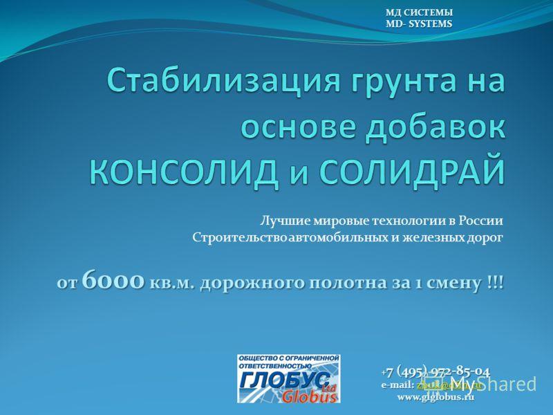 Лучшие мировые технологии в России Строительство автомобильных и железных дорог от 6000 кв.м. дорожного полотна за 1 смену !!! МДСИСТЕМЫ МД СИСТЕМЫ MD- SYSTEMS + 7 (495) 972-85-04 e-mail: zhuk@dfin.ru zhuk@dfin.ru www.glglobus.ru