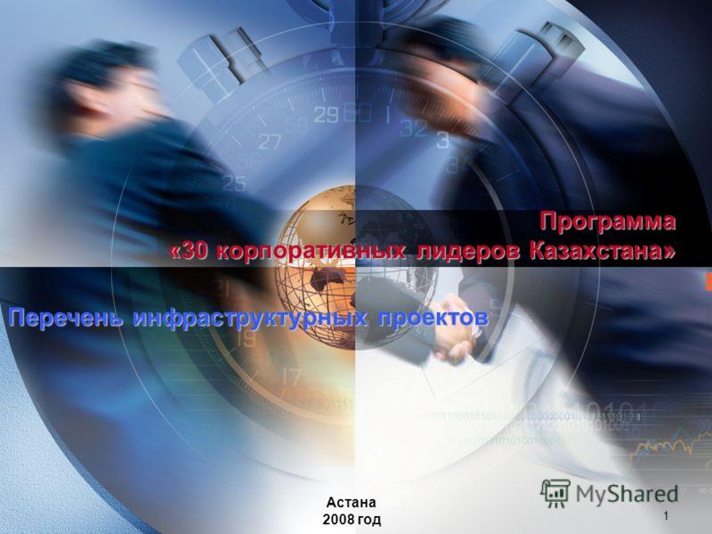 1 Программа «30 корпоративных лидеров Казахстана» Астана 2008 год Перечень инфраструктурных проектов
