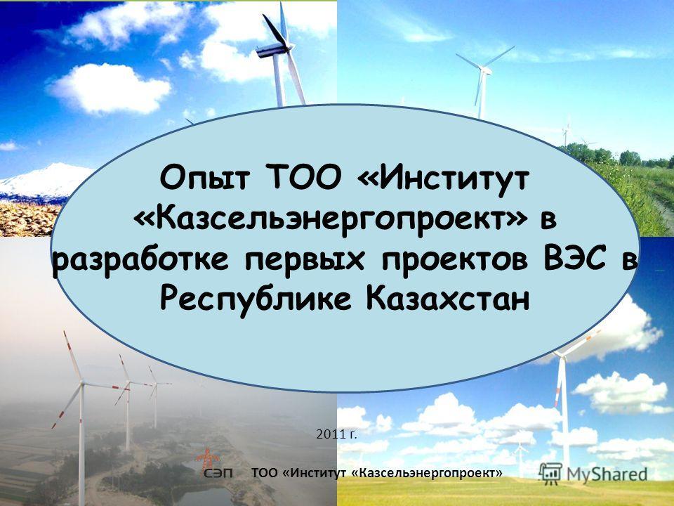 ТОО «Институт «Казсельэнергопроект» 2011 г. Опыт ТОО «Институт «Казсельэнергопроект» в разработке первых проектов ВЭС в Республике Казахстан