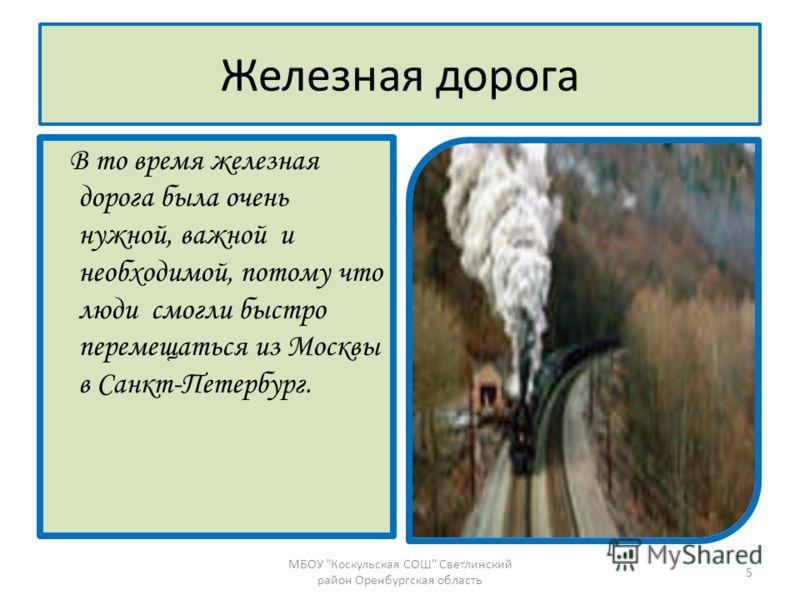 Железная дорога В то время железная дорога была очень нужной, важной и необходимой, потому что люди смогли быстро перемещаться из Москвы в Санкт-Петербург. 5 МБОУ Коскульская СОШ Светлинский район Оренбургская область