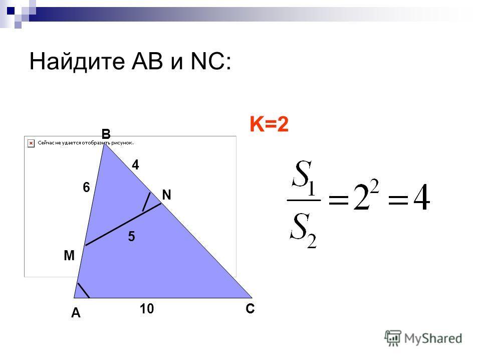 Найдите АВ и NC: А В С M N 10 4 6 5 K=2